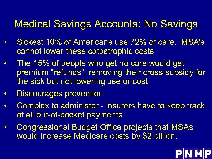 Medical Savings Accounts: No Savings • • • Sickest 10% of Americans use 72%