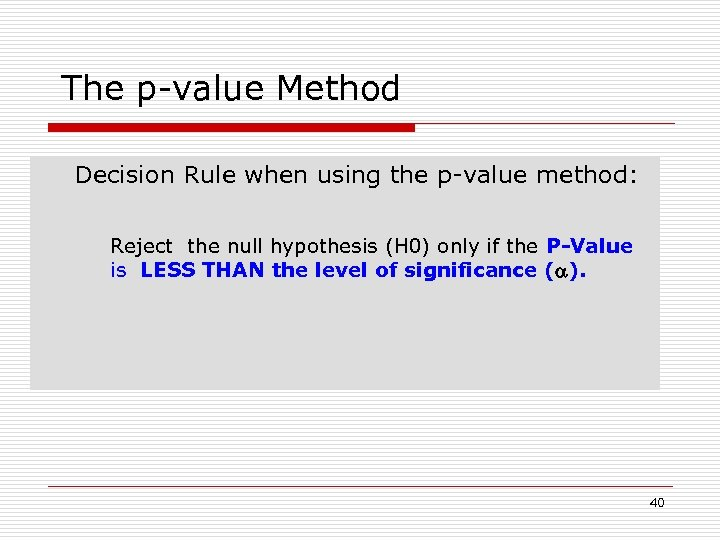 The p-value Method Decision Rule when using the p-value method: Reject the null hypothesis