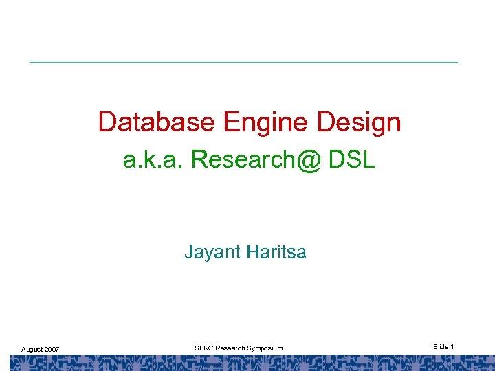 Database Engine Design a. k. a. Research@ DSL Jayant Haritsa August 2007 SERC Research