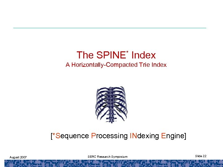 The SPINE* Index A Horizontally-Compacted Trie Index [*Sequence Processing INdexing Engine] August 2007 SERC