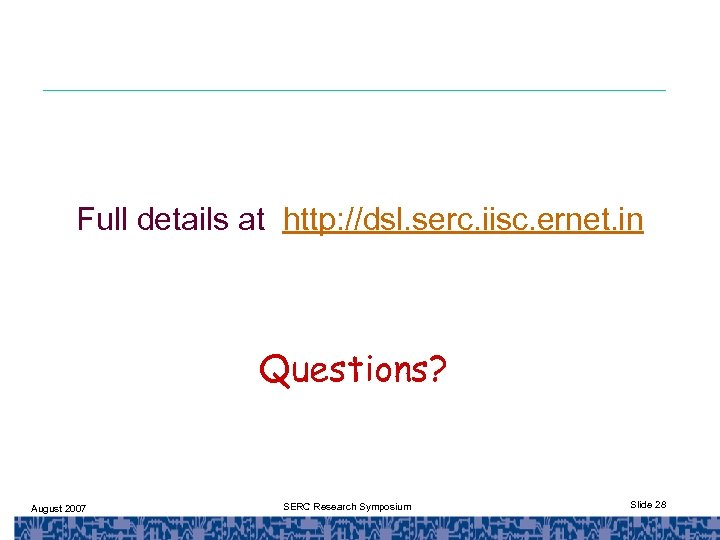 Full details at http: //dsl. serc. iisc. ernet. in Questions? August 2007 SERC Research