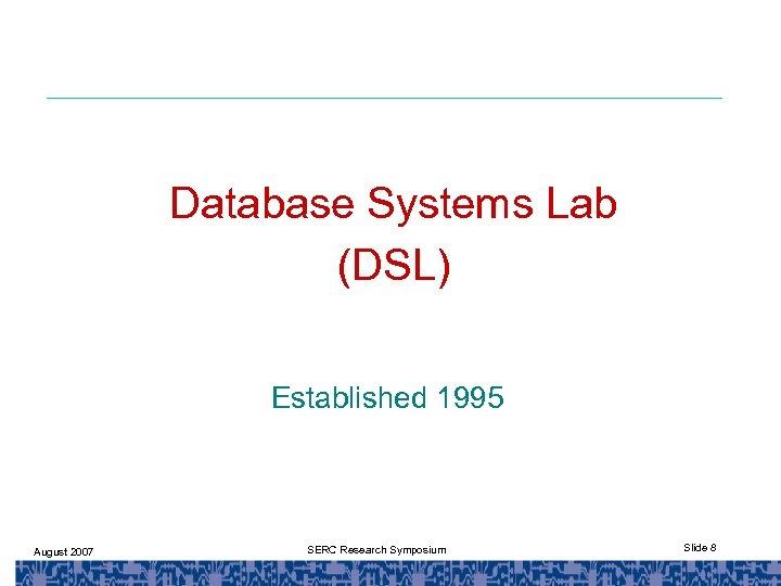 Database Systems Lab (DSL) Established 1995 August 2007 SERC Research Symposium Slide 8