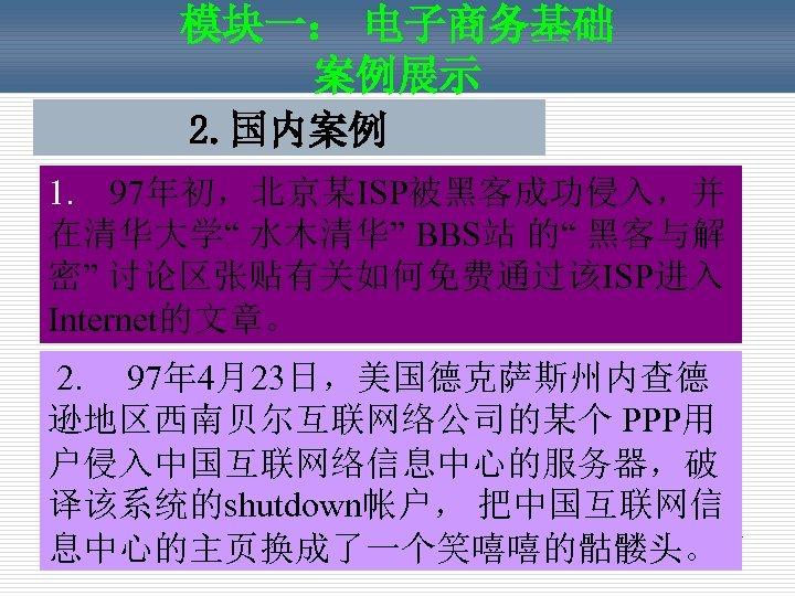 """模块一: 电子商务基础 案例展示 2. 国内案例 1. 97年初,北京某ISP被黑客成功侵入,并 在清华大学"""" 水木清华"""" BBS站 的"""" 黑客与解 密"""" 讨论区张贴有关如何免费通过该ISP进入"""