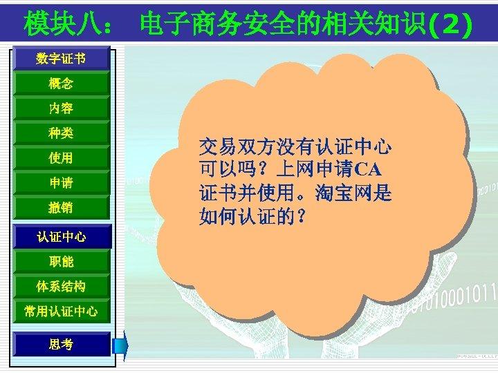 模块八: 电子商务安全的相关知识(2) 数字证书 概念 内容 种类 使用 申请 撤销 认证中心 职能 体系结构 常用认证中心 思考
