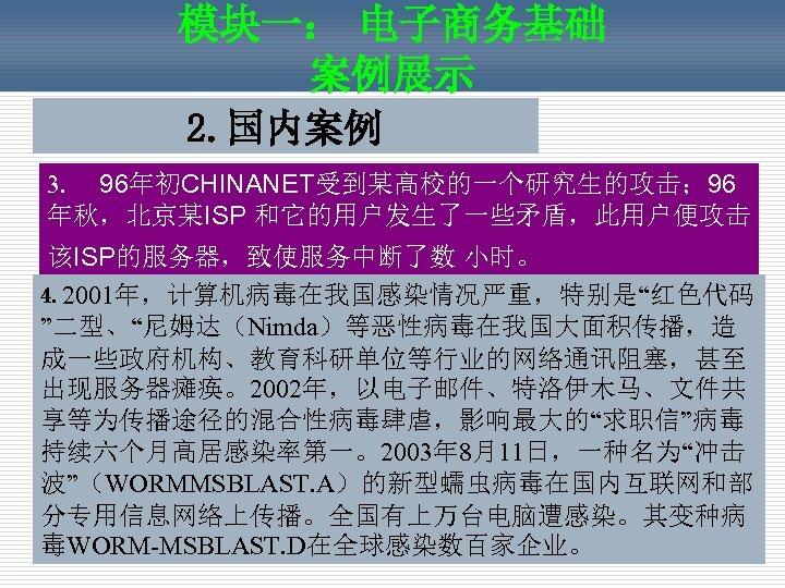 """模块一: 电子商务基础 案例展示 2. 国内案例 3.  96年初CHINANET受到某高校的一个研究生的攻击; 96 年秋,北京某ISP 和它的用户发生了一些矛盾,此用户便攻击 该ISP的服务器,致使服务中断了数 小时。   4. 2001年,计算机病毒在我国感染情况严重,特别是""""红色代码"""