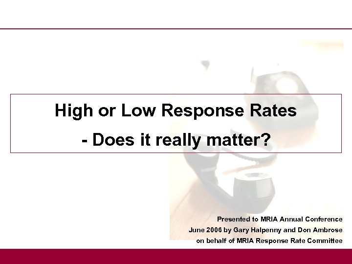 High or Low Response Rates - Does it really matter? Presented to MRIA Annual