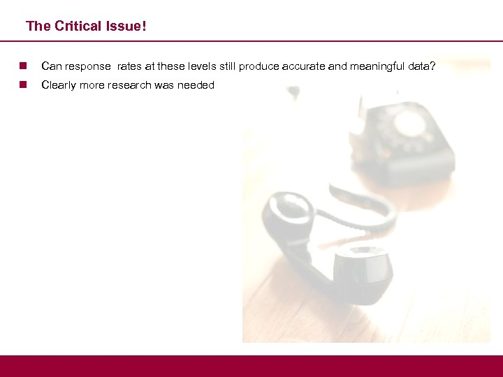 The Critical Issue! n Can response rates at these levels still produce accurate and