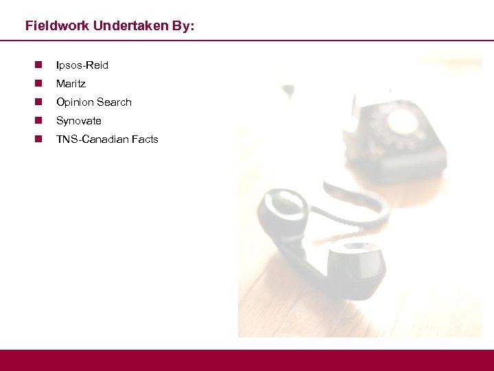 Fieldwork Undertaken By: n Ipsos-Reid n Maritz n Opinion Search n Synovate n TNS-Canadian