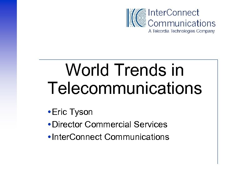 World Trends in Telecommunications Eric Tyson Director Commercial Services Inter. Connect Communications