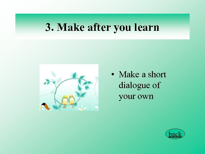 3. Make after you learn • Make a short dialogue of your own back