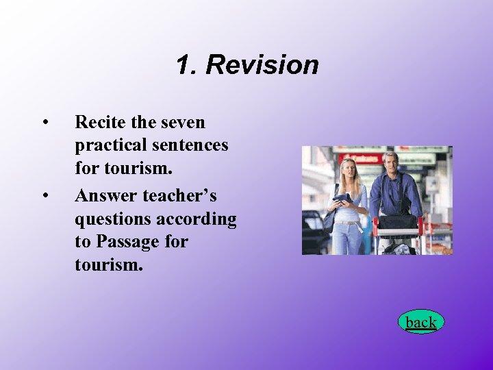 1. Revision • • Recite the seven practical sentences for tourism. Answer teacher's questions