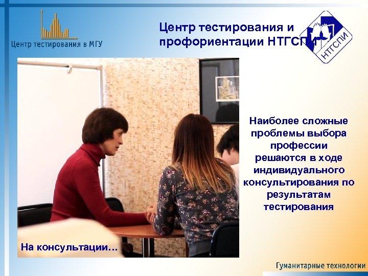 Центр тестирования и профориентации НТГСПИ Наиболее сложные проблемы выбора профессии решаются в ходе индивидуального