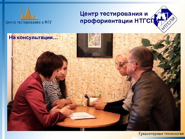 Центр тестирования и профориентации НТГСПИ На консультации…