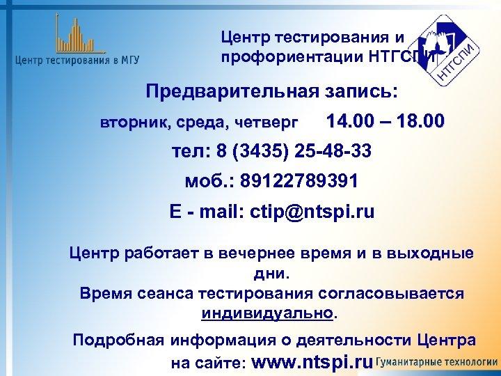 Центр тестирования и профориентации НТГСПИ Предварительная запись: вторник, среда, четверг 14. 00 – 18.