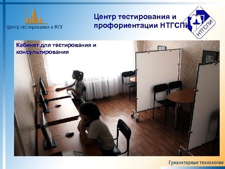 Центр тестирования и профориентации НТГСПИ Кабинет для тестирования и консультирования