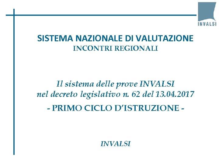 SISTEMA NAZIONALE DI VALUTAZIONE INCONTRI REGIONALI Il sistema delle prove INVALSI nel decreto legislativo