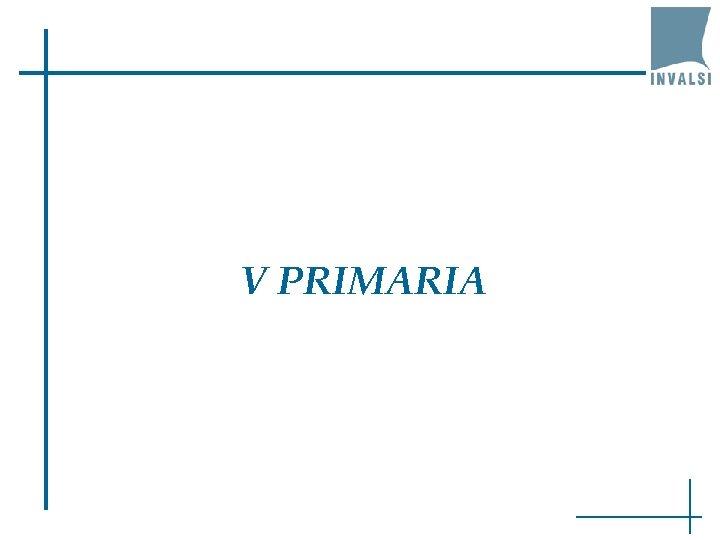 V PRIMARIA
