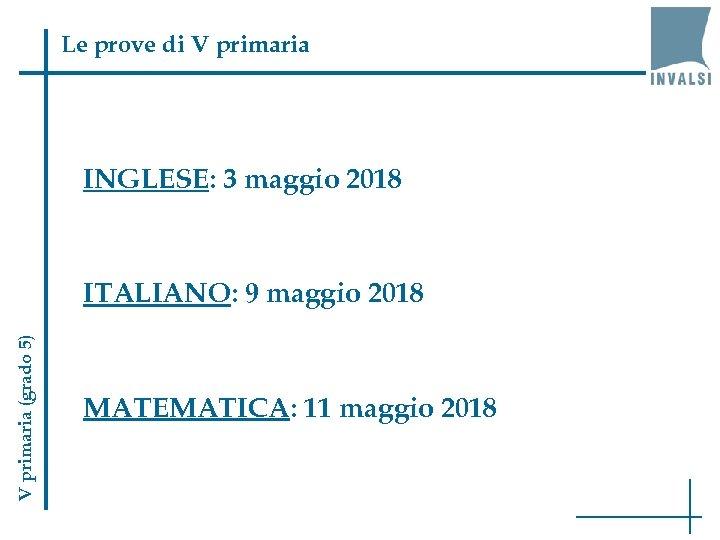 Le prove di V primaria INGLESE: 3 maggio 2018 V primaria (grado 5) ITALIANO: