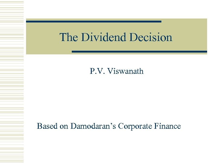 The Dividend Decision P. V. Viswanath Based on Damodaran's Corporate Finance
