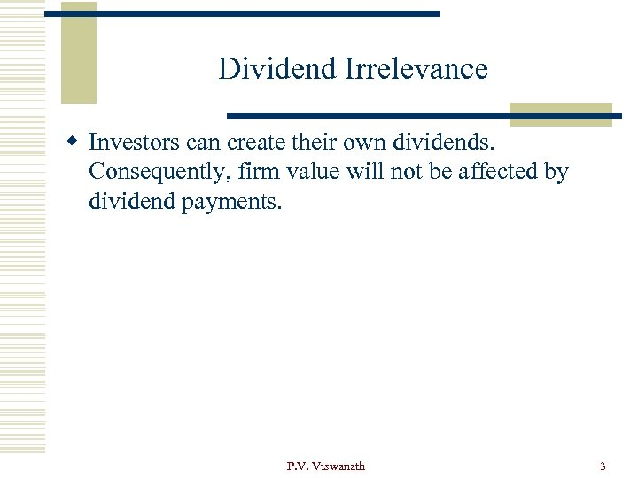 Dividend Irrelevance w Investors can create their own dividends. Consequently, firm value will not