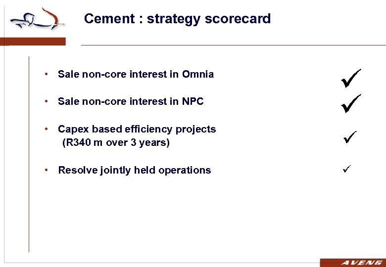 Cement : strategy scorecard • Sale non-core interest in Omnia • Sale non-core interest