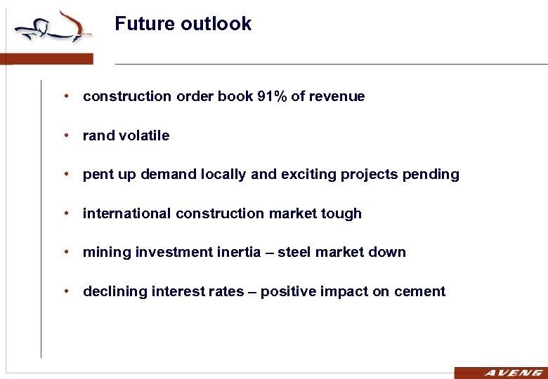 Future outlook • construction order book 91% of revenue • rand volatile • pent