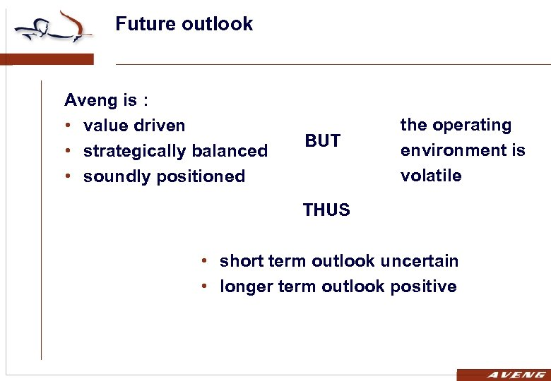 Future outlook Aveng is : • value driven • strategically balanced • soundly positioned