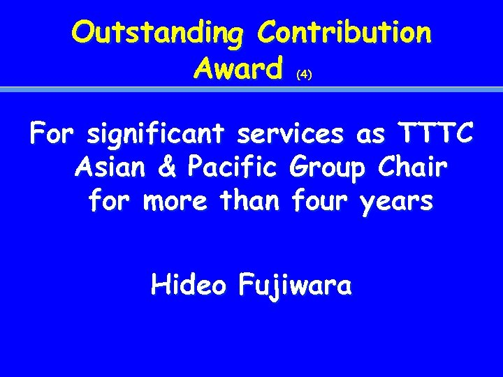 Outstanding Contribution Award (4) For significant services as TTTC Asian & Pacific Group Chair
