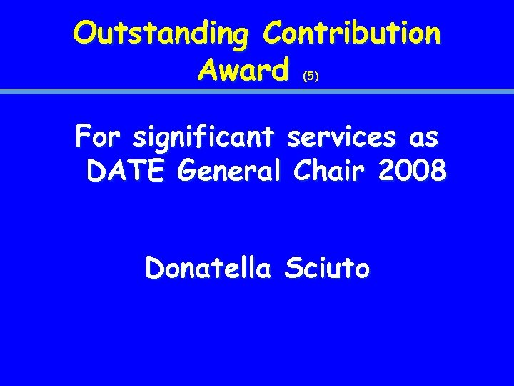 Outstanding Contribution Award (5) For significant services as DATE General Chair 2008 Donatella Sciuto