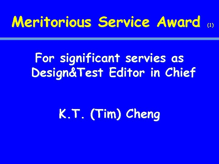 Meritorious Service Award For significant servies as Design&Test Editor in Chief K. T. (Tim)