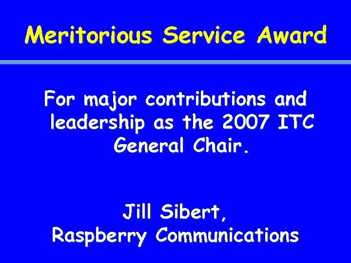 Meritorious Service Award For major contributions and leadership as the 2007 ITC General Chair.