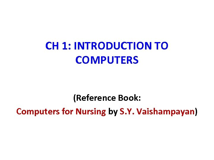 CH 1: INTRODUCTION TO COMPUTERS (Reference Book: Computers for Nursing by S. Y. Vaishampayan)