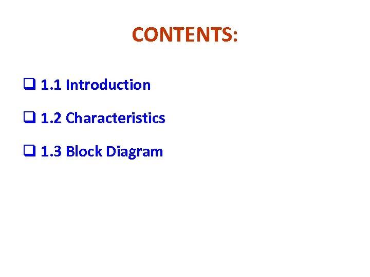 CONTENTS: q 1. 1 Introduction q 1. 2 Characteristics q 1. 3 Block Diagram