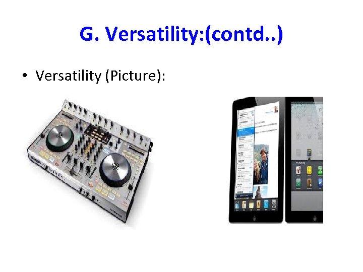 G. Versatility: (contd. . ) • Versatility (Picture):
