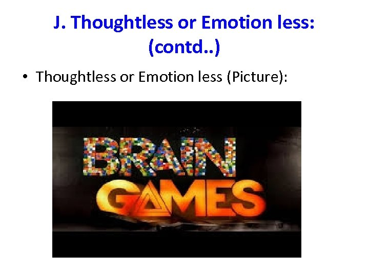 J. Thoughtless or Emotion less: (contd. . ) • Thoughtless or Emotion less (Picture):