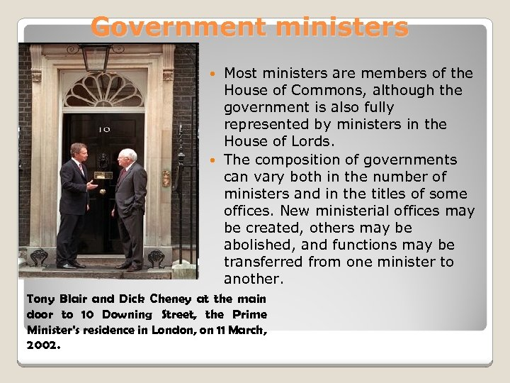 Government ministers Most ministers are members of the House of Commons, although the government
