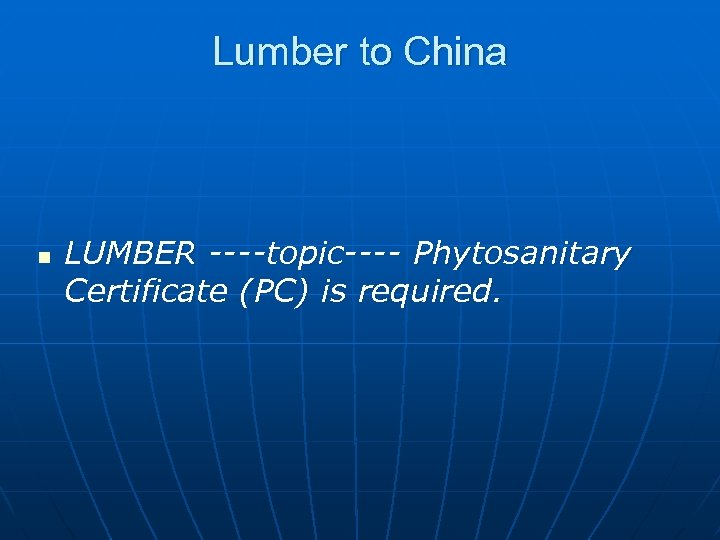 Lumber to China n LUMBER ----topic---- Phytosanitary Certificate (PC) is required.