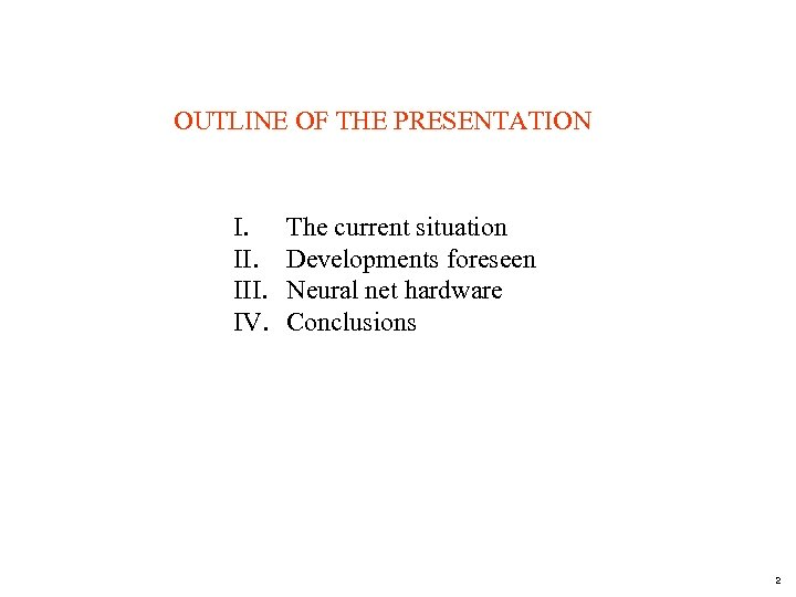 OUTLINE OF THE PRESENTATION I. III. IV. The current situation Developments foreseen Neural net