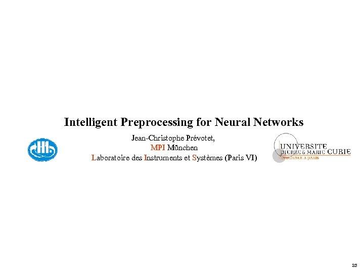 Intelligent Preprocessing for Neural Networks Jean-Christophe Prévotet, MPI München Laboratoire des Instruments et Systèmes