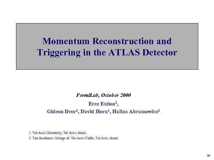 Momentum Reconstruction and Triggering in the ATLAS Detector Fermi. Lab, October 2000 Erez Etzion