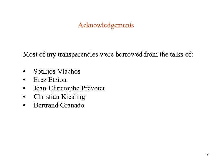 Acknowledgements Most of my transparencies were borrowed from the talks of: • • •
