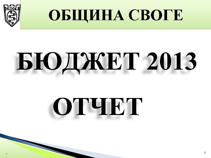 ОБЩИНА СВОГЕ БЮДЖЕТ 2013 ОТЧЕТ. …… 1