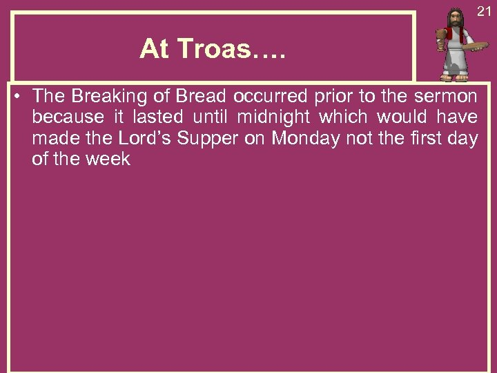 21 At Troas…. • The Breaking of Bread occurred prior to the sermon because