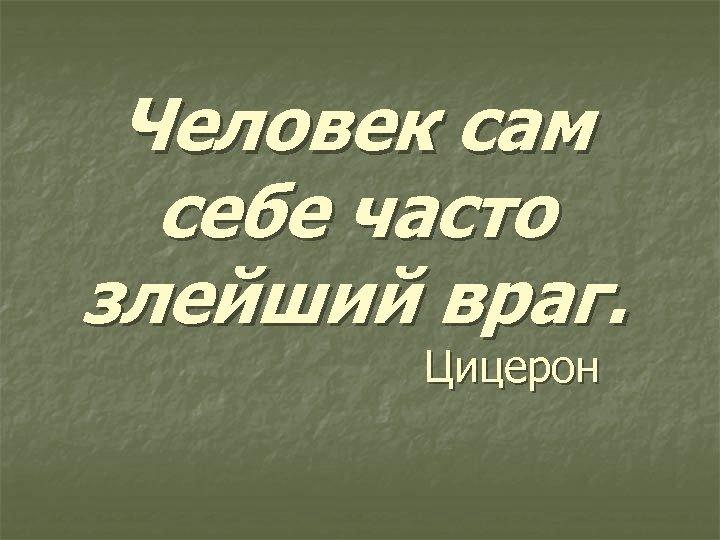 Человек сам себе часто злейший враг. Цицерон