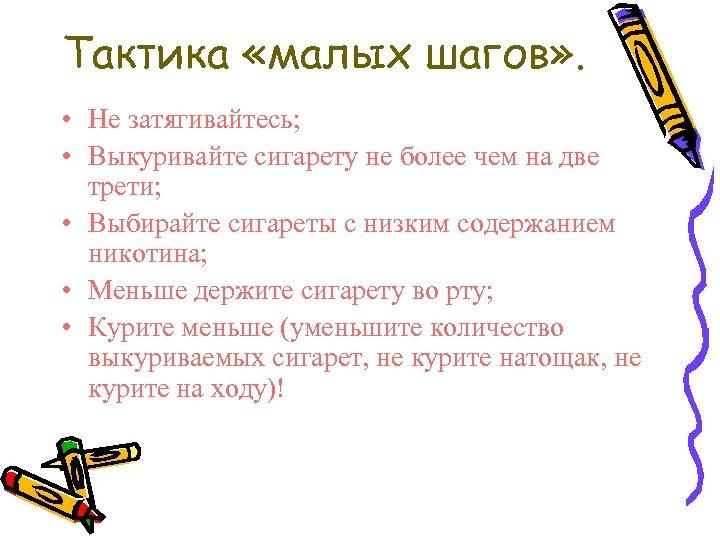 Тактика «малых шагов» . • Не затягивайтесь; • Выкуривайте сигарету не более чем на