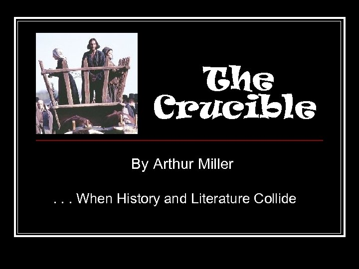 account of the witch hysteria in the crucible by arthur miller The crucible is a 1953 play by american playwright arthur millerit is a dramatized and partially fictionalized story of the salem witch trials that took place in the massachusetts bay colony during 1692/93.