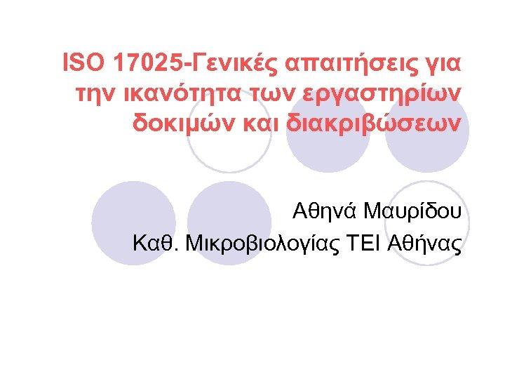 ISO 17025 -Γενικές απαιτήσεις για την ικανότητα των εργαστηρίων δοκιμών και διακριβώσεων Αθηνά Μαυρίδου