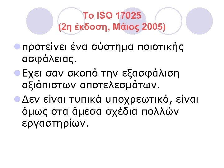 Το ISO 17025 (2η έκδοση, Μάιος 2005) l προτείνει ένα σύστημα ποιοτικής ασφάλειας. l