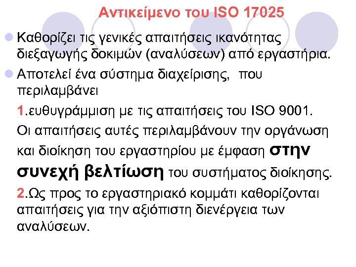 Aντικείμενο του ISO 17025 l Καθορίζει τις γενικές απαιτήσεις ικανότητας διεξαγωγής δοκιμών (αναλύσεων) από