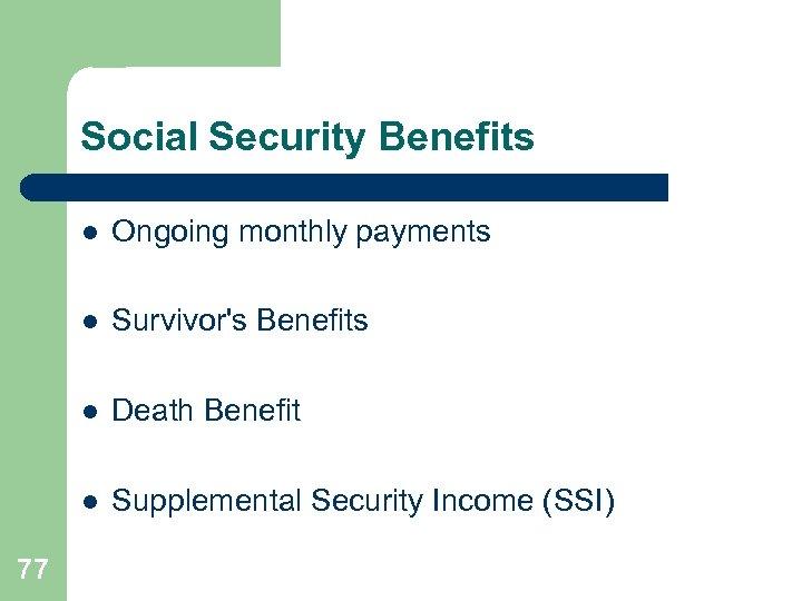 Social Security Benefits l l Survivor's Benefits l Death Benefit l 77 Ongoing monthly